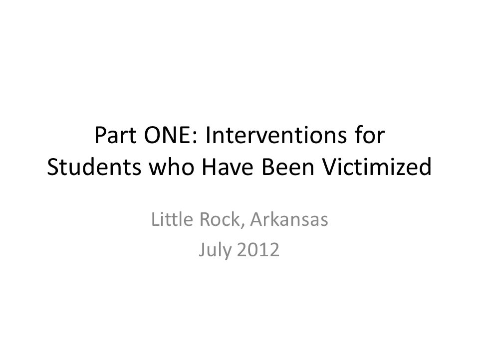 Part ONE: Interventions for Students who Have Been Victimized Little Rock, Arkansas July 2012