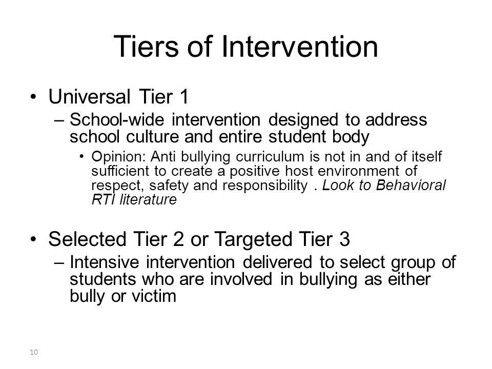 Tiers of Intervention Universal Tier 1 –School-wide intervention designed to address school culture and entire student body Opinion: Anti bullying curriculum is not in and of itself sufficient to create a positive host environment of respect, safety and responsibility.