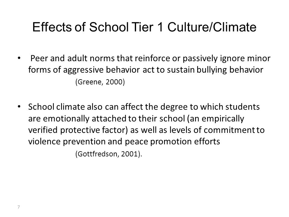 Effects of School Tier 1 Culture/Climate Peer and adult norms that reinforce or passively ignore minor forms of aggressive behavior act to sustain bullying behavior (Greene, 2000) School climate also can affect the degree to which students are emotionally attached to their school (an empirically verified protective factor) as well as levels of commitment to violence prevention and peace promotion efforts (Gottfredson, 2001).