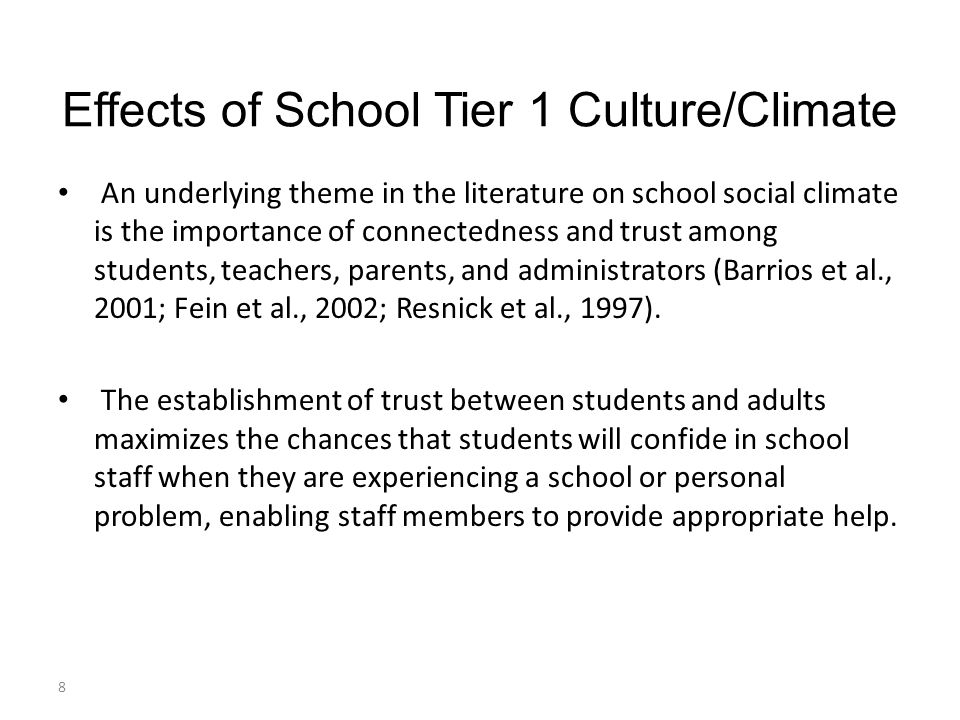 Effects of School Tier 1 Culture/Climate An underlying theme in the literature on school social climate is the importance of connectedness and trust among students, teachers, parents, and administrators (Barrios et al., 2001; Fein et al., 2002; Resnick et al., 1997).