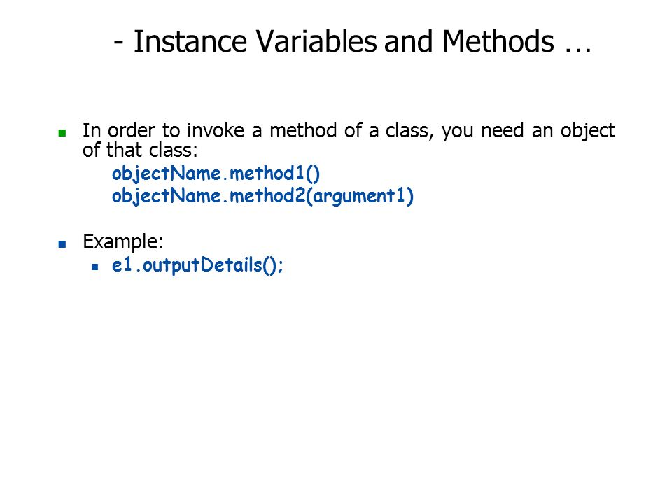 - Instance Variables and Methods … In order to invoke a method of a class, you need an object of that class: objectName.method1() objectName.method2(a