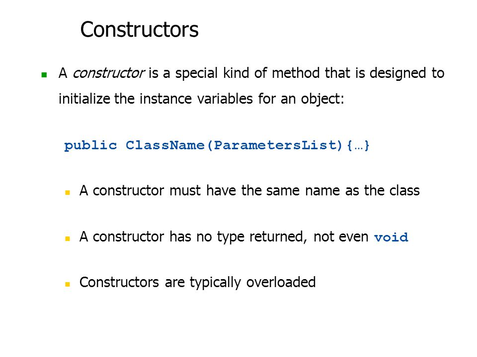 Constructors A constructor is a special kind of method that is designed to initialize the instance variables for an object: public ClassName(ParametersList){…} A constructor must have the same name as the class A constructor has no type returned, not even void Constructors are typically overloaded