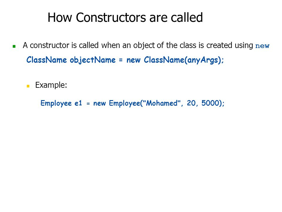 How Constructors are called A constructor is called when an object of the class is created using new ClassName objectName = new ClassName(anyArgs); Example: Employee e1 = new Employee( Mohamed , 20, 5000);