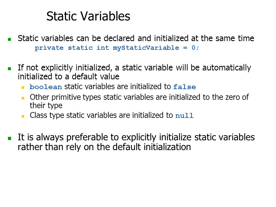 Static Variables Static variables can be declared and initialized at the same time private static int myStaticVariable = 0; If not explicitly initialized, a static variable will be automatically initialized to a default value boolean static variables are initialized to false Other primitive types static variables are initialized to the zero of their type Class type static variables are initialized to null It is always preferable to explicitly initialize static variables rather than rely on the default initialization