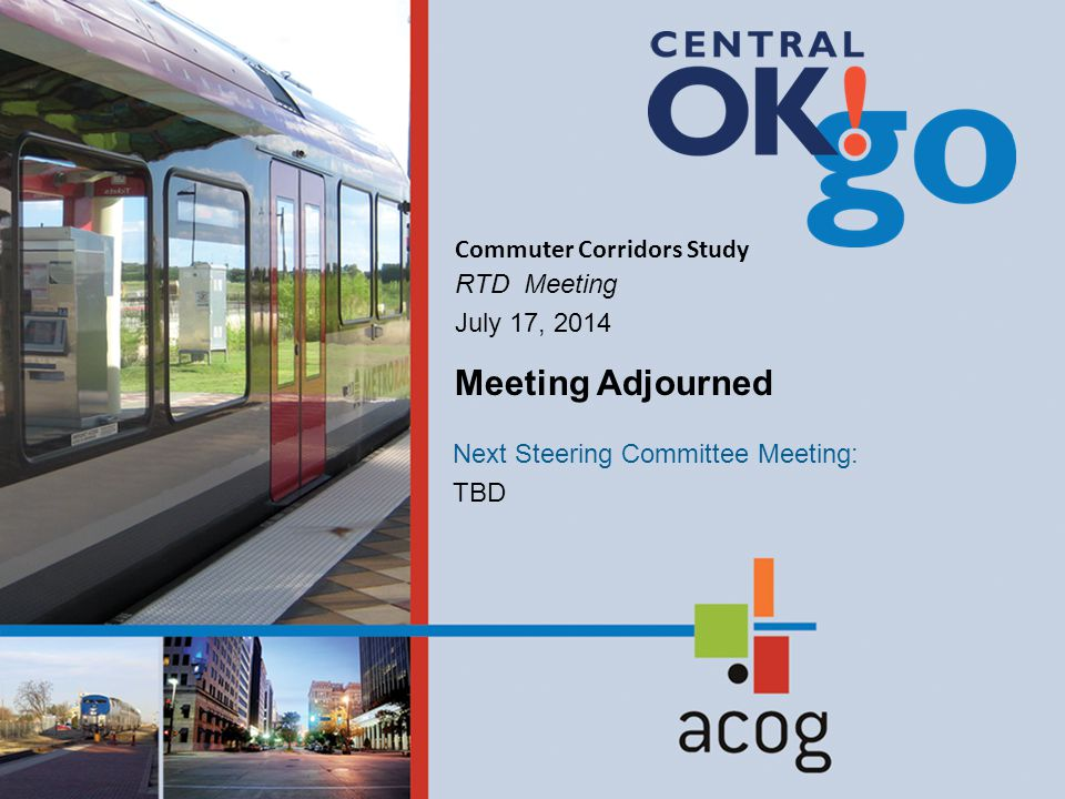Commuter Corridors Study RTD Meeting July 17, 2014 Next Steering Committee Meeting: TBD Meeting Adjourned