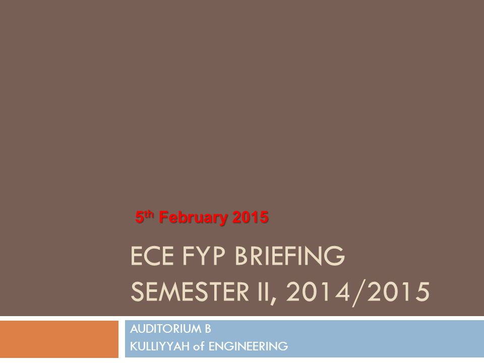ECE FYP BRIEFING SEMESTER II, 2014/2015 AUDITORIUM B KULLIYYAH of ENGINEERING 5 th February 2015