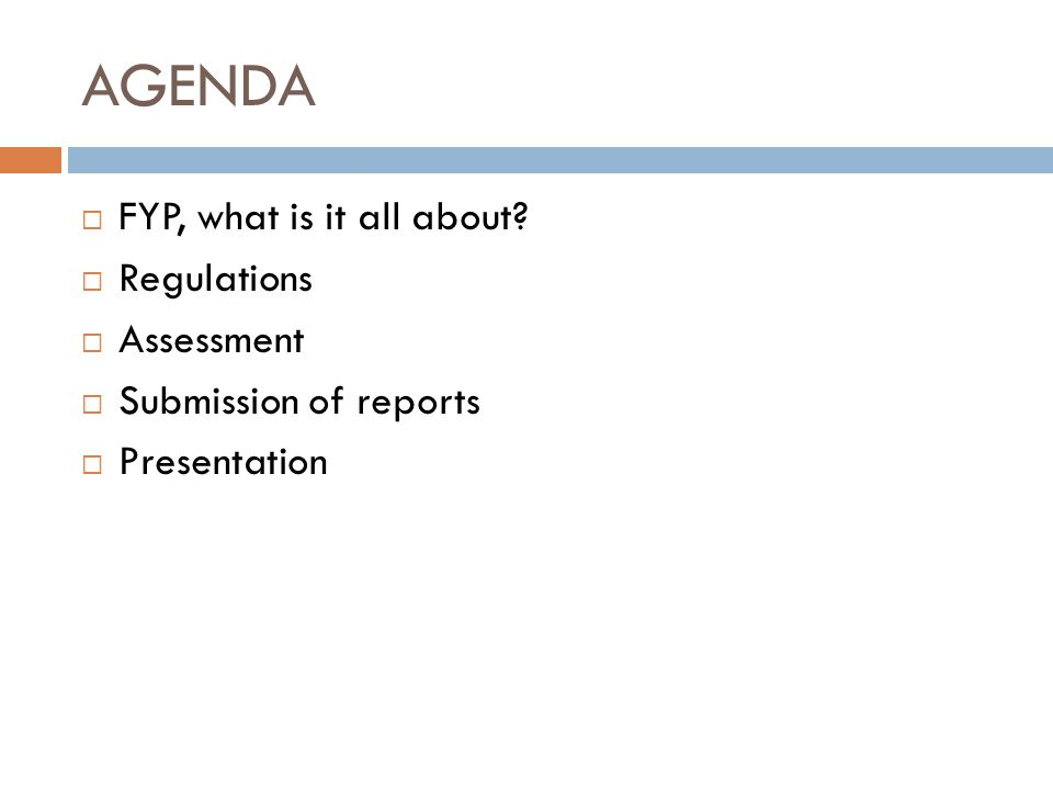 AGENDA  FYP, what is it all about?  Regulations  Assessment  Submission of reports  Presentation