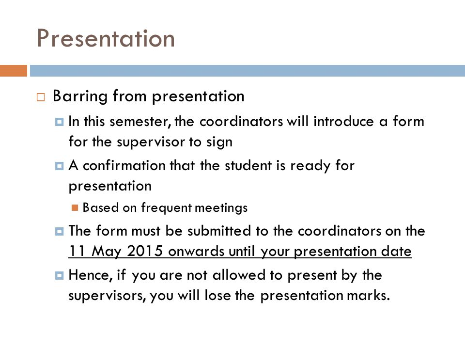  Barring from presentation  In this semester, the coordinators will introduce a form for the supervisor to sign  A confirmation that the student is