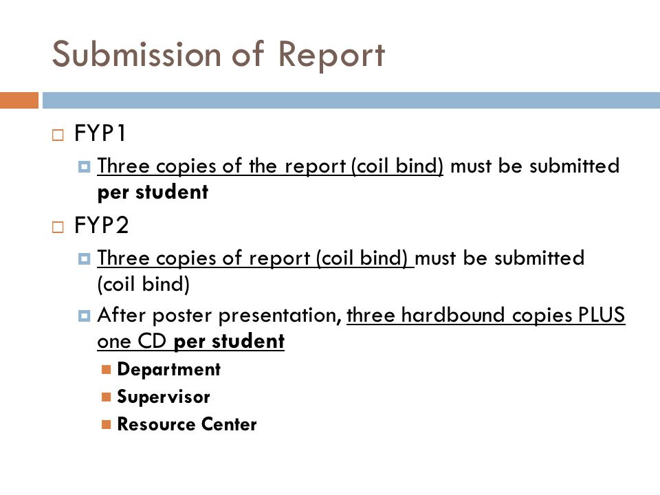 Submission of Report  FYP1  Three copies of the report (coil bind) must be submitted per student  FYP2  Three copies of report (coil bind) must be