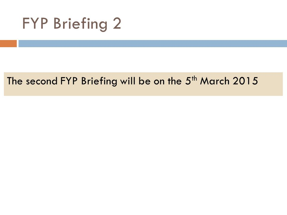 FYP Briefing 2 The second FYP Briefing will be on the 5 th March 2015