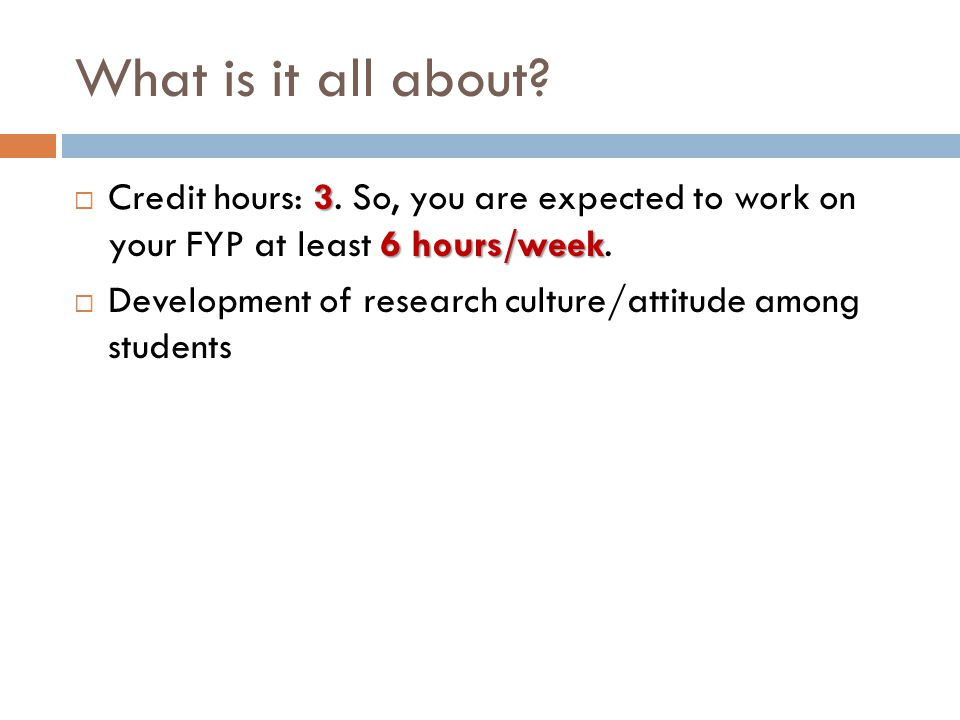 What is it all about? 3 6 hours/week  Credit hours: 3. So, you are expected to work on your FYP at least 6 hours/week.  Development of research cult