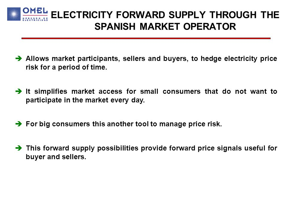 ELECTRICITY FORWARD SUPPLY THROUGH THE SPANISH MARKET OPERATOR èAllows market participants, sellers and buyers, to hedge electricity price risk for a period of time.