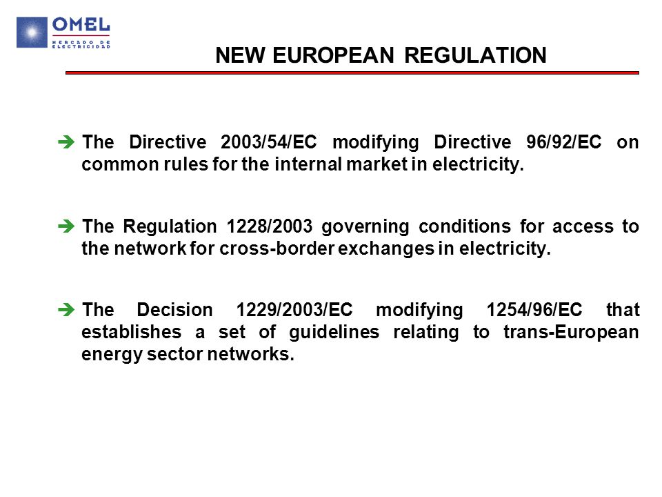 NEW EUROPEAN REGULATION  The Directive 2003/54/EC modifying Directive 96/92/EC on common rules for the internal market in electricity.