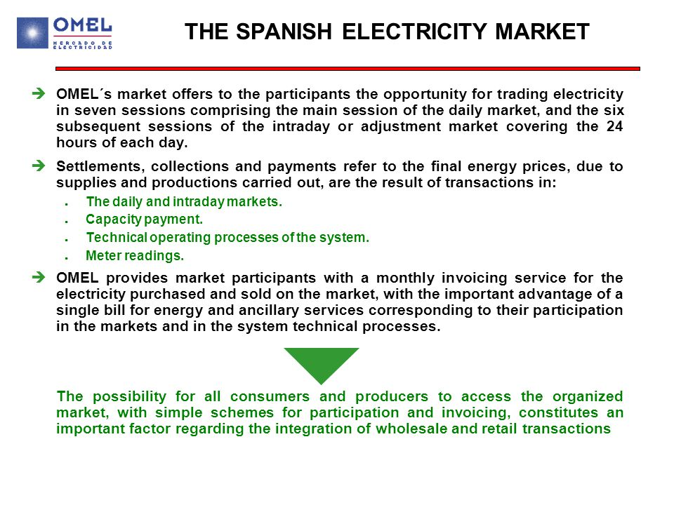 THE SPANISH ELECTRICITY MARKET  OMEL´s market offers to the participants the opportunity for trading electricity in seven sessions comprising the main session of the daily market, and the six subsequent sessions of the intraday or adjustment market covering the 24 hours of each day.