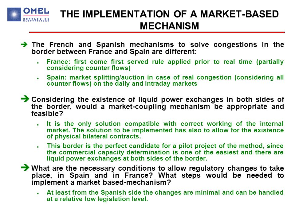 THE IMPLEMENTATION OF A MARKET-BASED MECHANISM  The French and Spanish mechanisms to solve congestions in the border between France and Spain are different: ● France: first come first served rule applied prior to real time (partially considering counter flows) ● Spain: market splitting/auction in case of real congestion (considering all counter flows) on the daily and intraday markets è Considering the existence of liquid power exchanges in both sides of the border, would a market-coupling mechanism be appropriate and feasible.