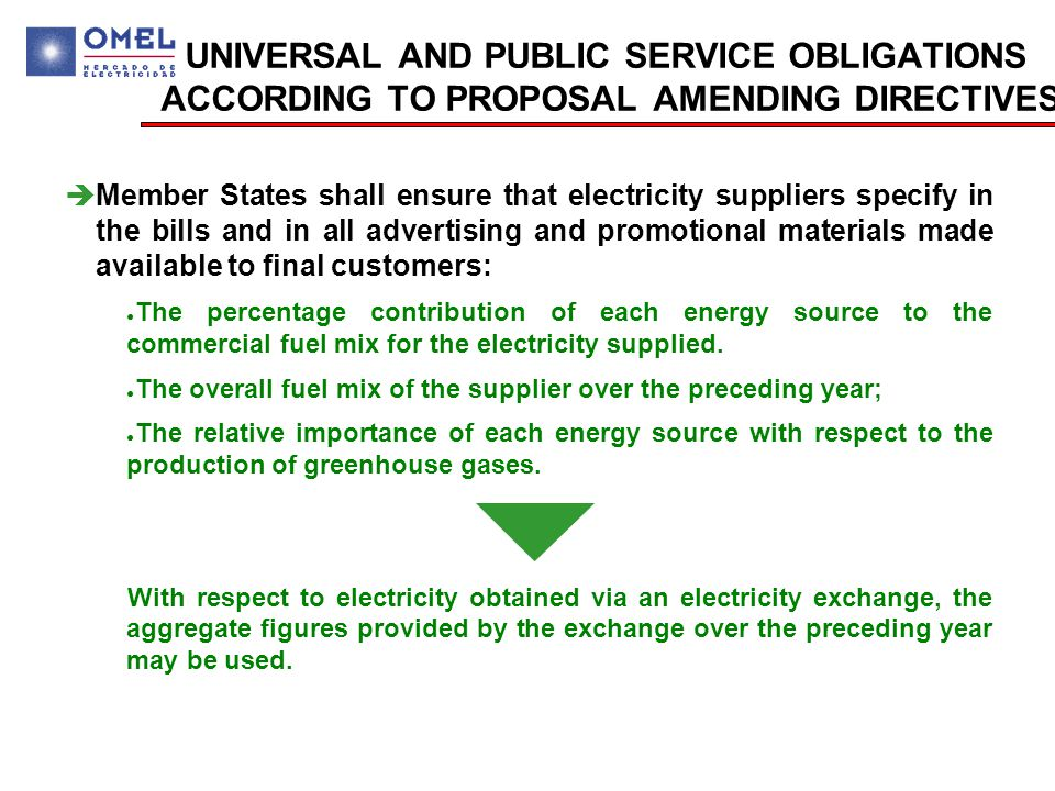 UNIVERSAL AND PUBLIC SERVICE OBLIGATIONS ACCORDING TO PROPOSAL AMENDING DIRECTIVES  Member States shall ensure that electricity suppliers specify in the bills and in all advertising and promotional materials made available to final customers: ● The percentage contribution of each energy source to the commercial fuel mix for the electricity supplied.