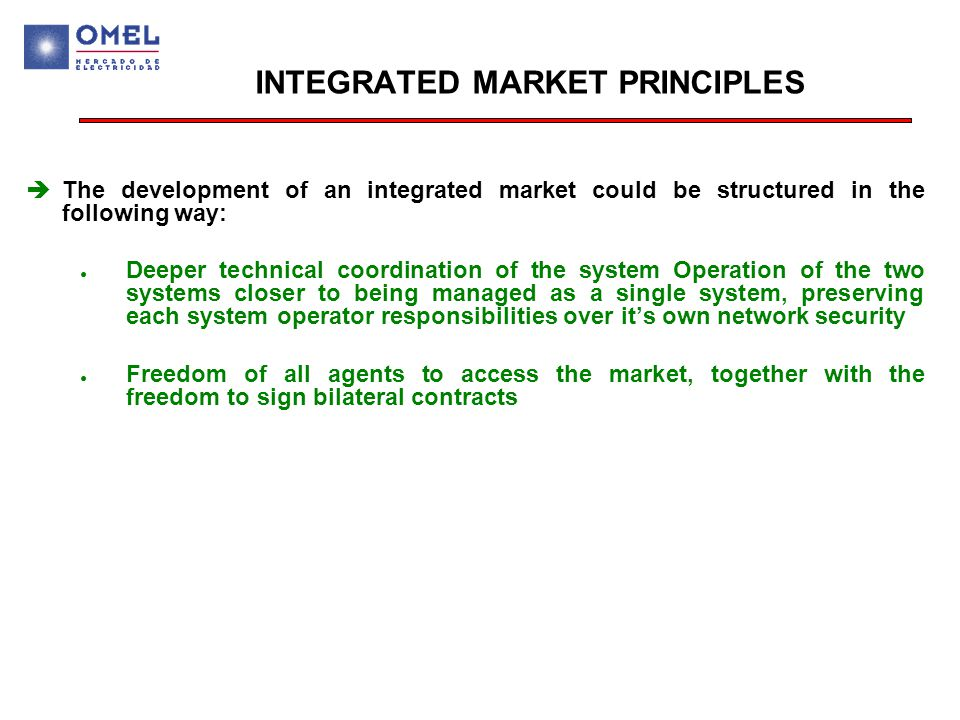 INTEGRATED MARKET PRINCIPLES  The development of an integrated market could be structured in the following way: ● Deeper technical coordination of the system Operation of the two systems closer to being managed as a single system, preserving each system operator responsibilities over it's own network security ● Freedom of all agents to access the market, together with the freedom to sign bilateral contracts