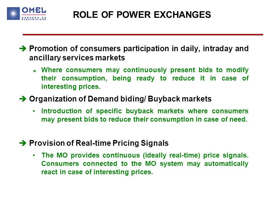 ROLE OF POWER EXCHANGES èPromotion of consumers participation in daily, intraday and ancillary services markets è Where consumers may continuously present bids to modify their consumption, being ready to reduce it in case of interesting prices.