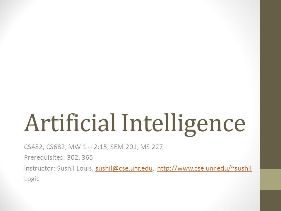Artificial Intelligence CS482, CS682, MW 1 – 2:15, SEM 201, MS 227 Prerequisites: 302, 365 Instructor: Sushil Louis, sushil@cse.unr.edu, http://www.cse.unr.edu/~sushilsushil@cse.unr.eduhttp://www.cse.unr.edu/~sushil Logic