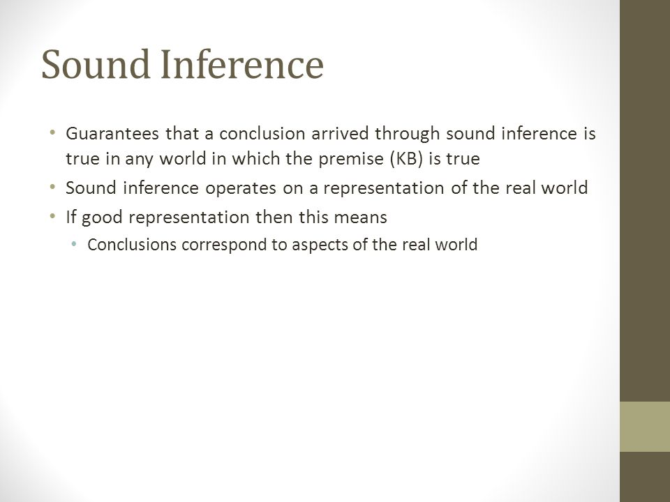 Sound Inference Guarantees that a conclusion arrived through sound inference is true in any world in which the premise (KB) is true Sound inference op