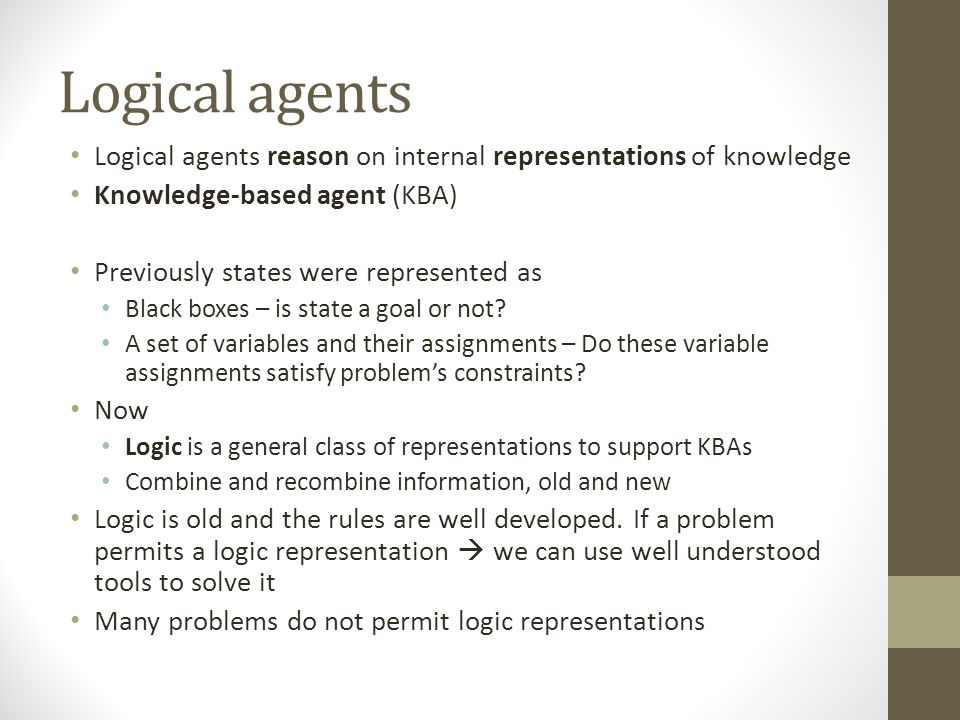 Logical agents Logical agents reason on internal representations of knowledge Knowledge-based agent (KBA) Previously states were represented as Black