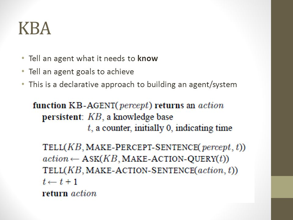 KBA Tell an agent what it needs to know Tell an agent goals to achieve This is a declarative approach to building an agent/system
