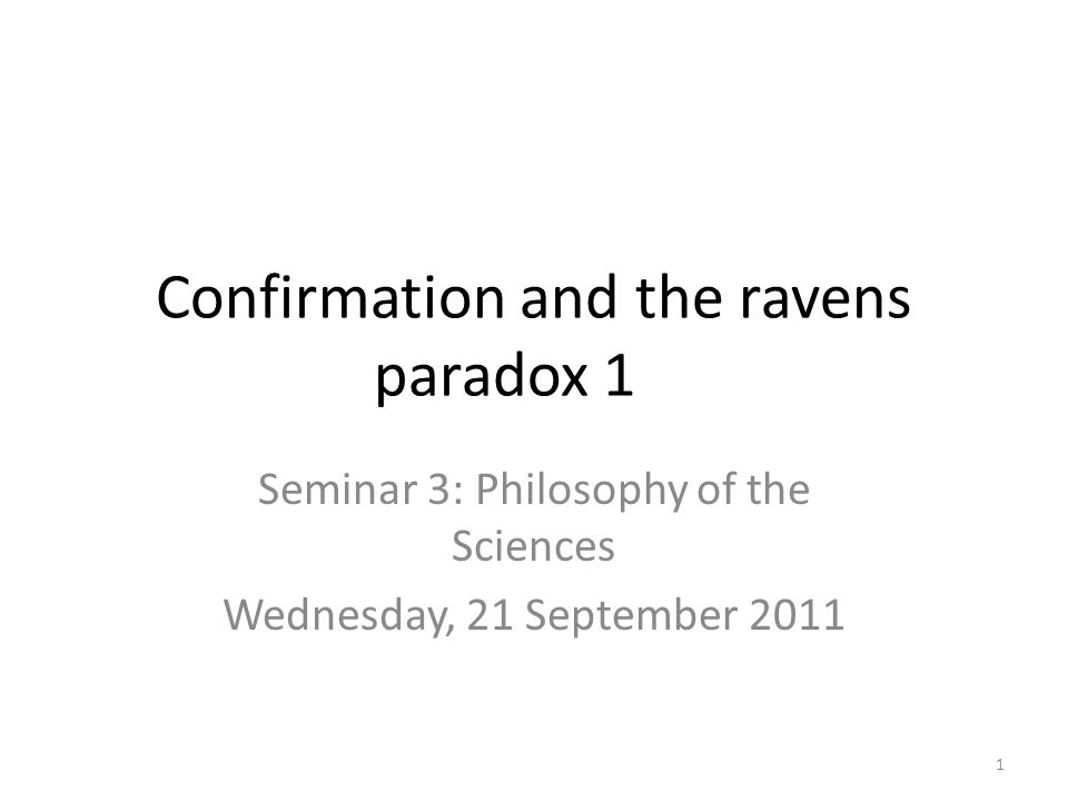 Confirmation and the ravens paradox 1 Seminar 3: Philosophy of the Sciences Wednesday, 21 September 2011 1