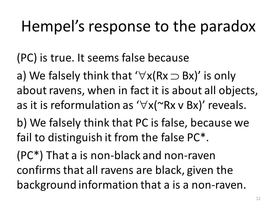 Hempel's response to the paradox (PC) is true. It seems false because a) We falsely think that '  x(Rx  Bx)' is only about ravens, when in fact it i