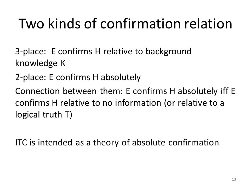 Two kinds of confirmation relation 3-place: E confirms H relative to background knowledge K 2-place: E confirms H absolutely Connection between them: E confirms H absolutely iff E confirms H relative to no information (or relative to a logical truth T) ITC is intended as a theory of absolute confirmation 13