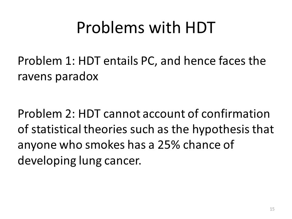 Problems with HDT Problem 1: HDT entails PC, and hence faces the ravens paradox Problem 2: HDT cannot account of confirmation of statistical theories such as the hypothesis that anyone who smokes has a 25% chance of developing lung cancer.