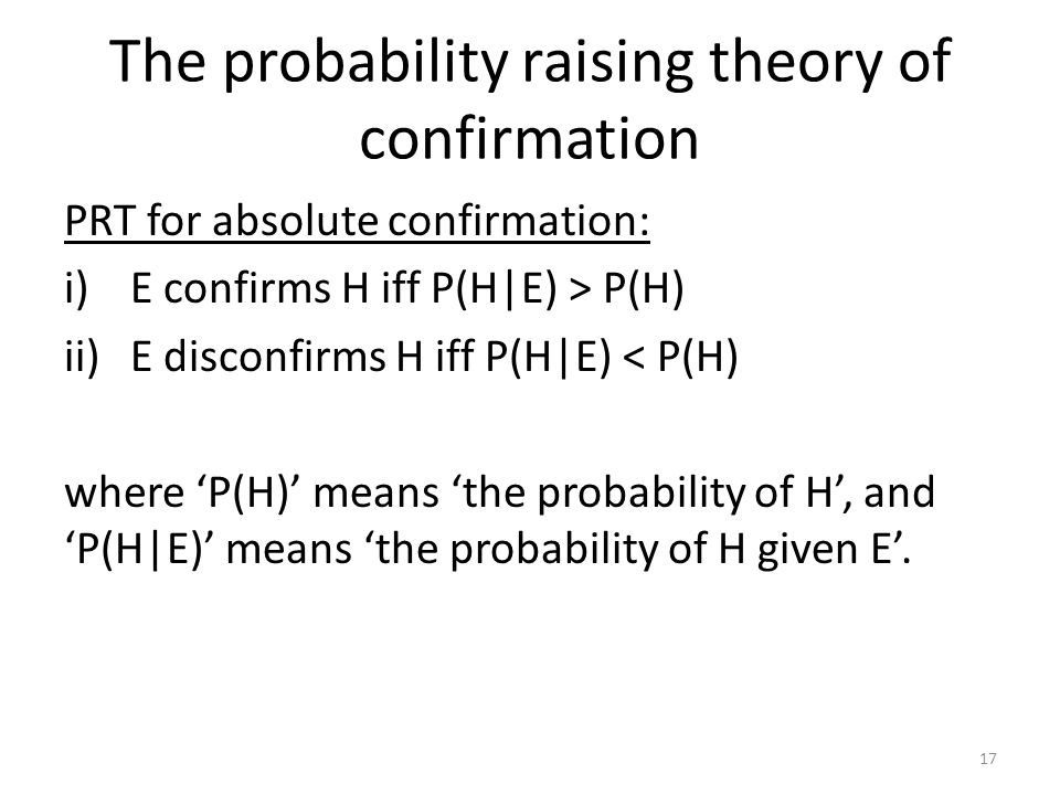 The probability raising theory of confirmation PRT for absolute confirmation: i)E confirms H iff P(H|E) > P(H) ii)E disconfirms H iff P(H|E) < P(H) where 'P(H)' means 'the probability of H', and 'P(H|E)' means 'the probability of H given E'.