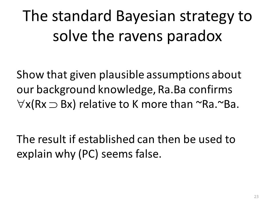 The standard Bayesian strategy to solve the ravens paradox Show that given plausible assumptions about our background knowledge, Ra.Ba confirms  x(Rx  Bx) relative to K more than ~Ra.~Ba.