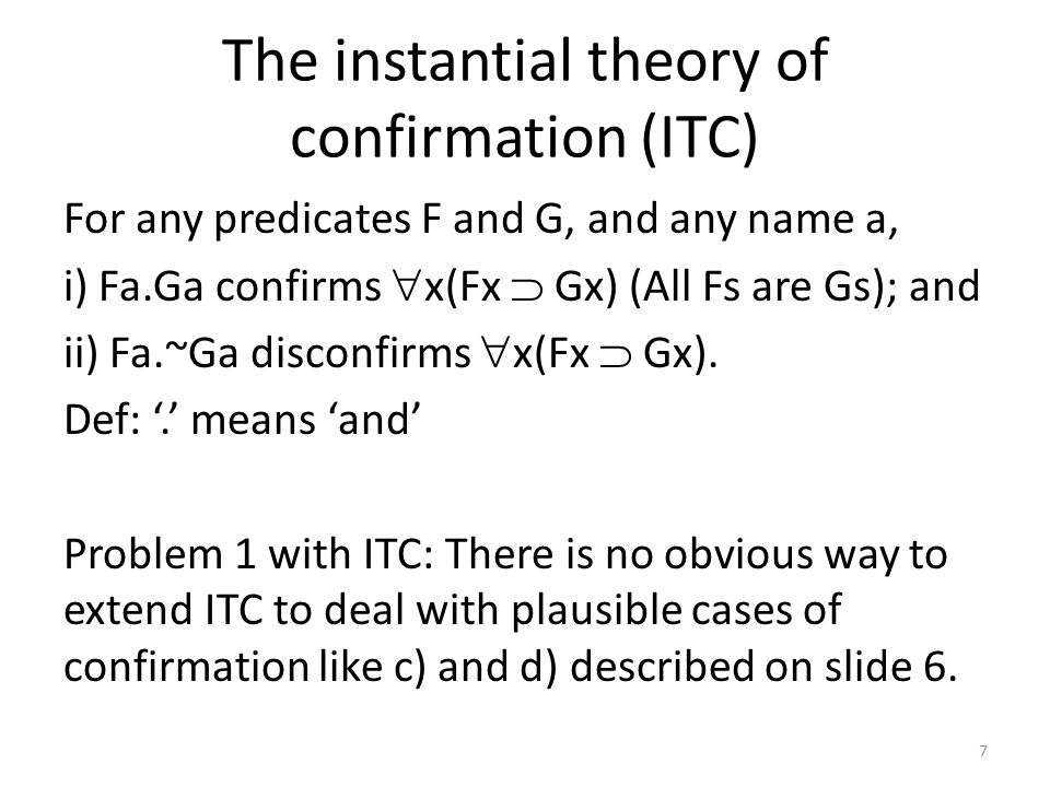 The instantial theory of confirmation (ITC) For any predicates F and G, and any name a, i) Fa.Ga confirms  x(Fx  Gx) (All Fs are Gs); and ii) Fa.~Ga disconfirms  x(Fx  Gx).