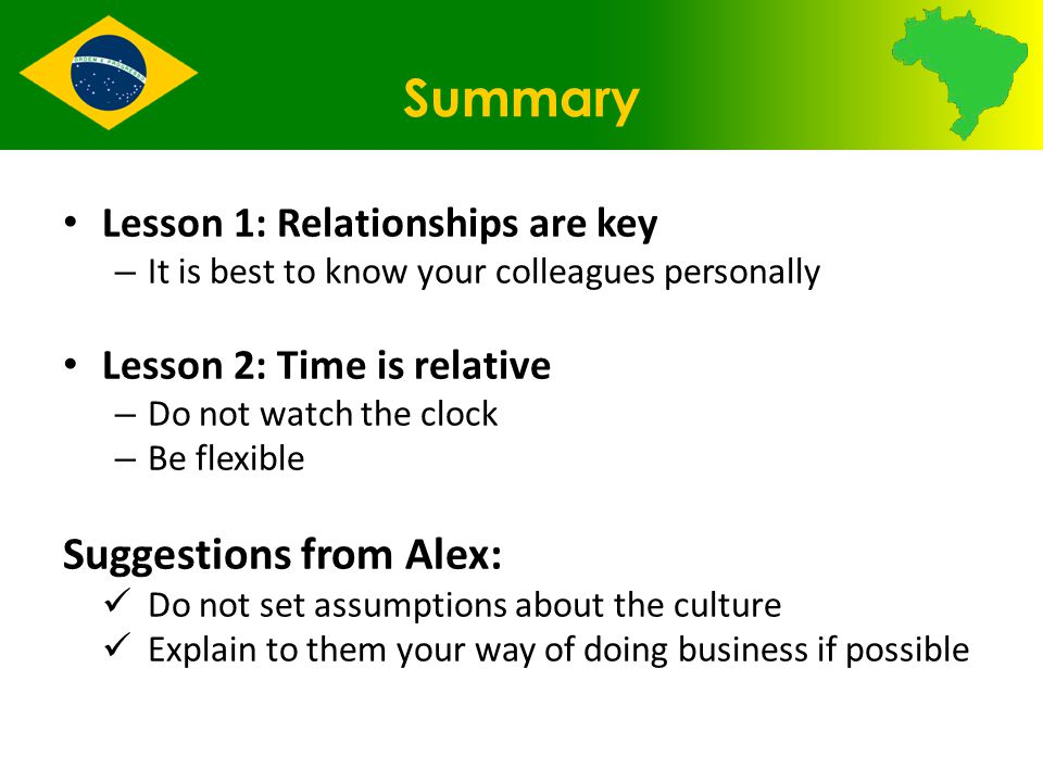Summary Lesson 1: Relationships are key – It is best to know your colleagues personally Lesson 2: Time is relative – Do not watch the clock – Be flexible Suggestions from Alex: Do not set assumptions about the culture Explain to them your way of doing business if possible