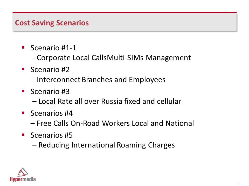 I I Cost Saving Scenarios  Scenario #1-1 - Corporate Local CallsMulti-SIMs Management  Scenario #2 - Interconnect Branches and Employees  Scenario #3 – Local Rate all over Russia fixed and cellular  Scenarios #4 – Free Calls On-Road Workers Local and National  Scenarios #5 – Reducing International Roaming Charges