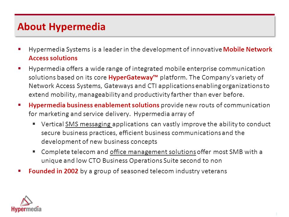 I I About Hypermedia  Hypermedia Systems is a leader in the development of innovative Mobile Network Access solutions  Hypermedia offers a wide range of integrated mobile enterprise communication solutions based on its core HyperGateway™ platform.