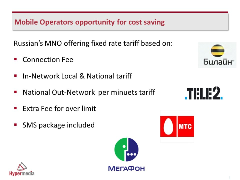 I I Mobile Operators opportunity for cost saving Russian's MNO offering fixed rate tariff based on:  Connection Fee  In-Network Local & National tariff  National Out-Network per minuets tariff  Extra Fee for over limit  SMS package included
