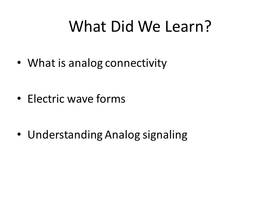 What Did We Learn What is analog connectivity Electric wave forms Understanding Analog signaling