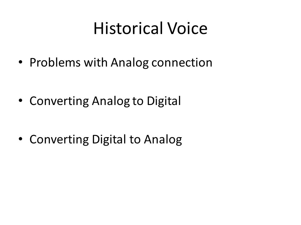 Historical Voice Problems with Analog connection Converting Analog to Digital Converting Digital to Analog