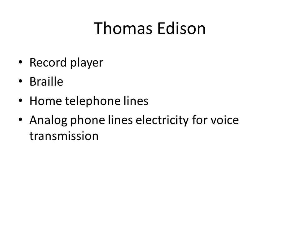Thomas Edison Record player Braille Home telephone lines Analog phone lines electricity for voice transmission