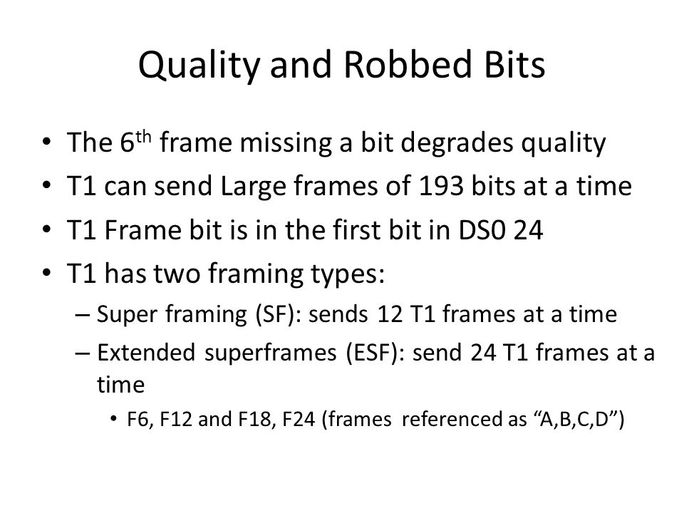 Quality and Robbed Bits The 6 th frame missing a bit degrades quality T1 can send Large frames of 193 bits at a time T1 Frame bit is in the first bit in DS0 24 T1 has two framing types: – Super framing (SF): sends 12 T1 frames at a time – Extended superframes (ESF): send 24 T1 frames at a time F6, F12 and F18, F24 (frames referenced as A,B,C,D )