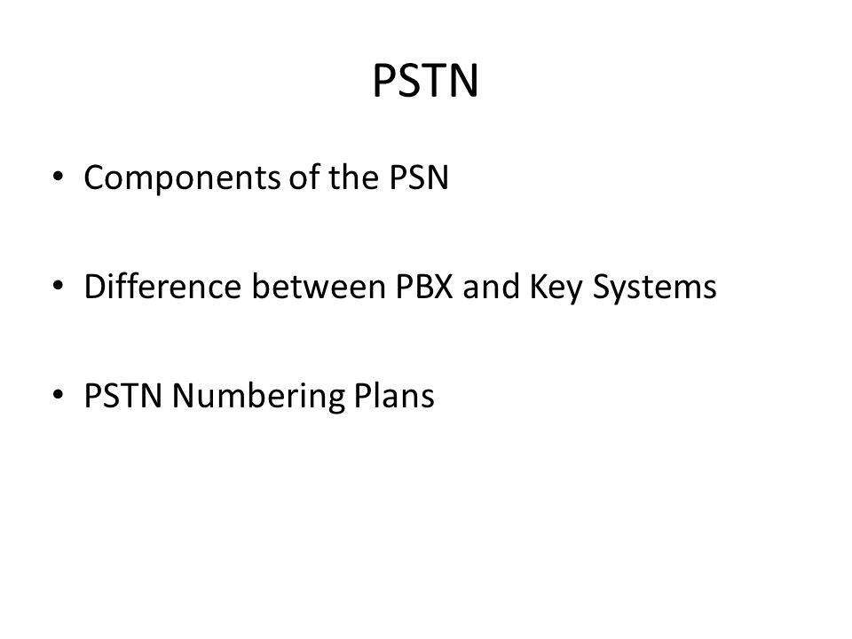 PSTN Components of the PSN Difference between PBX and Key Systems PSTN Numbering Plans