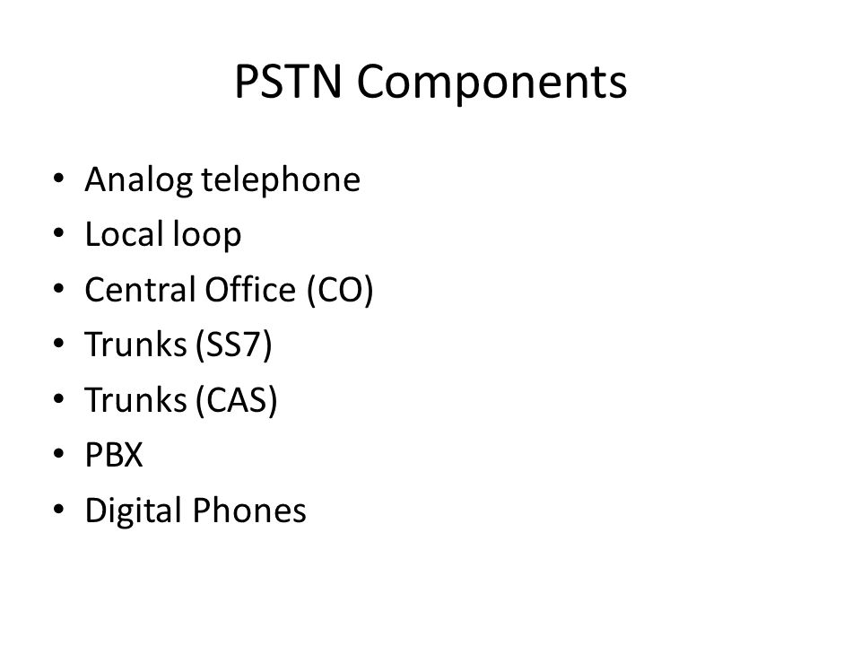 PSTN Components Analog telephone Local loop Central Office (CO) Trunks (SS7) Trunks (CAS) PBX Digital Phones