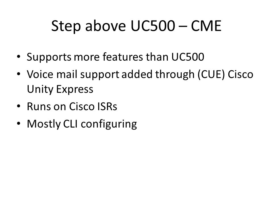 Step above UC500 – CME Supports more features than UC500 Voice mail support added through (CUE) Cisco Unity Express Runs on Cisco ISRs Mostly CLI configuring