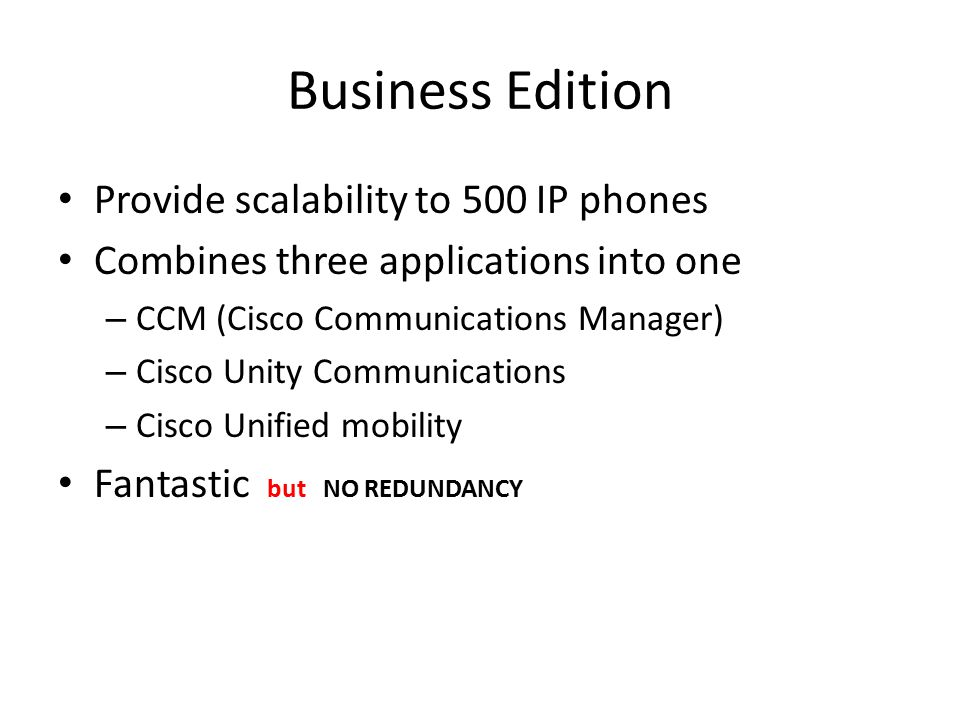 Business Edition Provide scalability to 500 IP phones Combines three applications into one – CCM (Cisco Communications Manager) – Cisco Unity Communications – Cisco Unified mobility Fantastic but NO REDUNDANCY