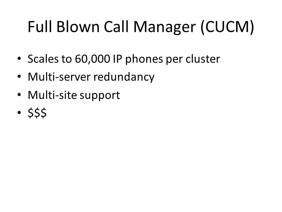 Full Blown Call Manager (CUCM) Scales to 60,000 IP phones per cluster Multi-server redundancy Multi-site support $$$