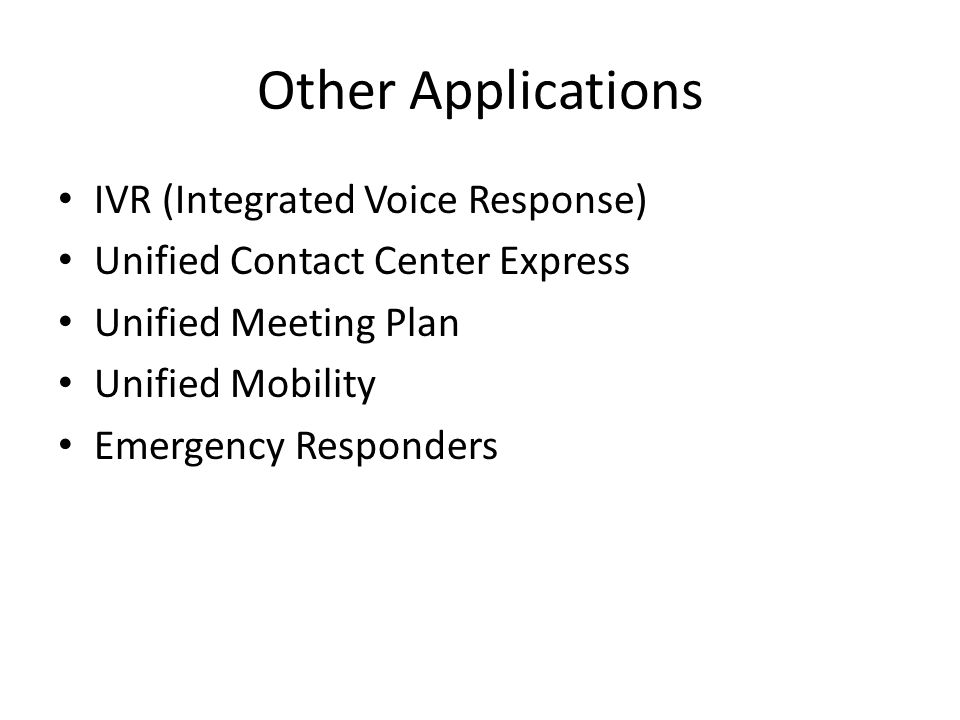Other Applications IVR (Integrated Voice Response) Unified Contact Center Express Unified Meeting Plan Unified Mobility Emergency Responders