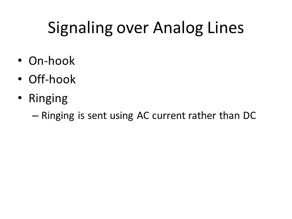 Signaling over Analog Lines On-hook Off-hook Ringing – Ringing is sent using AC current rather than DC