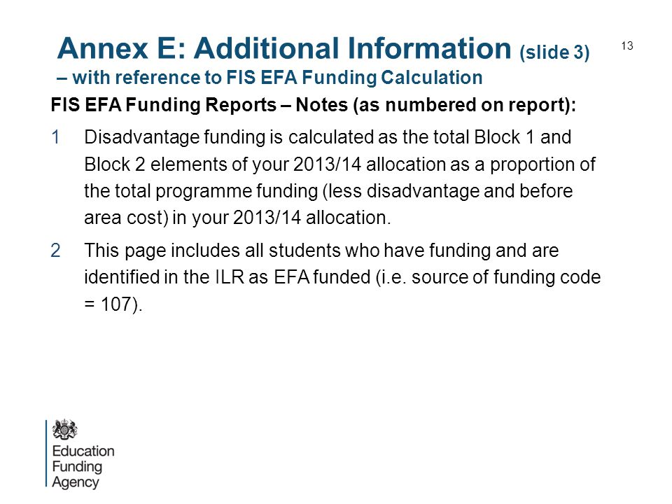 Annex E: Additional Information (slide 3) – with reference to FIS EFA Funding Calculation FIS EFA Funding Reports – Notes (as numbered on report): 1Disadvantage funding is calculated as the total Block 1 and Block 2 elements of your 2013/14 allocation as a proportion of the total programme funding (less disadvantage and before area cost) in your 2013/14 allocation.