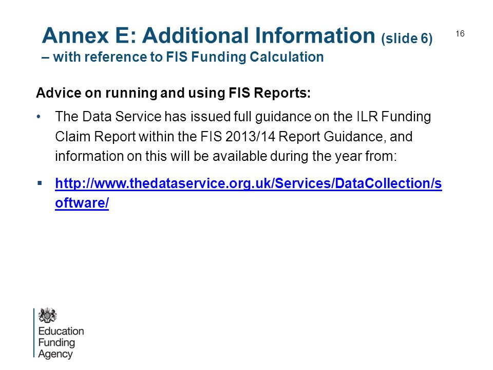Annex E: Additional Information (slide 6) – with reference to FIS Funding Calculation Advice on running and using FIS Reports: The Data Service has issued full guidance on the ILR Funding Claim Report within the FIS 2013/14 Report Guidance, and information on this will be available during the year from:  http://www.thedataservice.org.uk/Services/DataCollection/s oftware/ http://www.thedataservice.org.uk/Services/DataCollection/s oftware/ 16